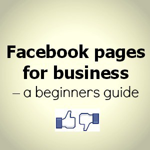 Facebook pages for business - a beginners guide